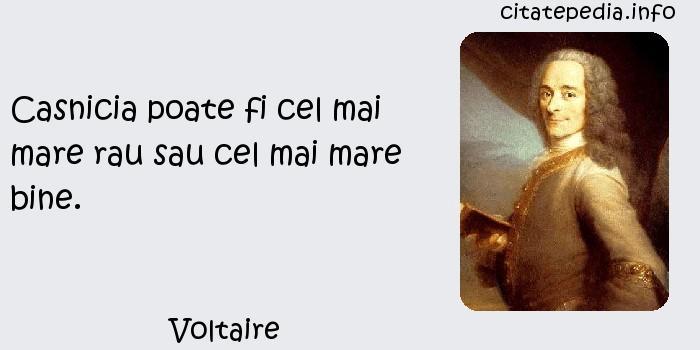 Voltaire - Casnicia poate fi cel mai mare rau sau cel mai mare bine.