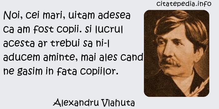 Alexandru Vlahuta - Noi, cei mari, uitam adesea ca am fost copii. si lucrul acesta ar trebui sa ni-l aducem aminte, mai ales cand ne gasim in fata copiilor.