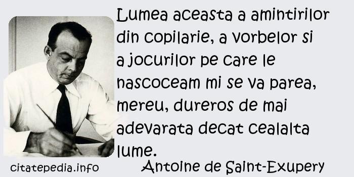 Antoine de Saint-Exupery - Lumea aceasta a amintirilor din copilarie, a vorbelor si a jocurilor pe care le nascoceam mi se va parea, mereu, dureros de mai adevarata decat cealalta lume.