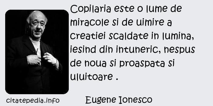 Eugene Ionesco - Copilaria este o lume de miracole si de uimire a creatiei scaldate in lumina, iesind din intuneric, nespus de noua si proaspata si uluitoare .