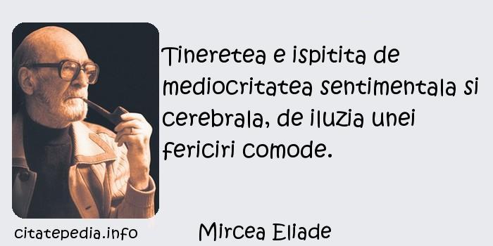 Mircea Eliade - Tineretea e ispitita de mediocritatea sentimentala si cerebrala, de iluzia unei fericiri comode.