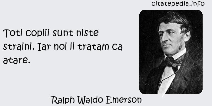 Ralph Waldo Emerson - Toti copiii sunt niste straini. Iar noi ii tratam ca atare.