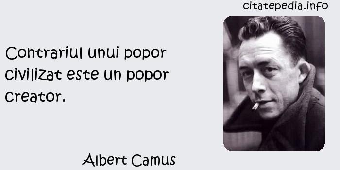 Albert Camus - Contrariul unui popor civilizat este un popor creator.