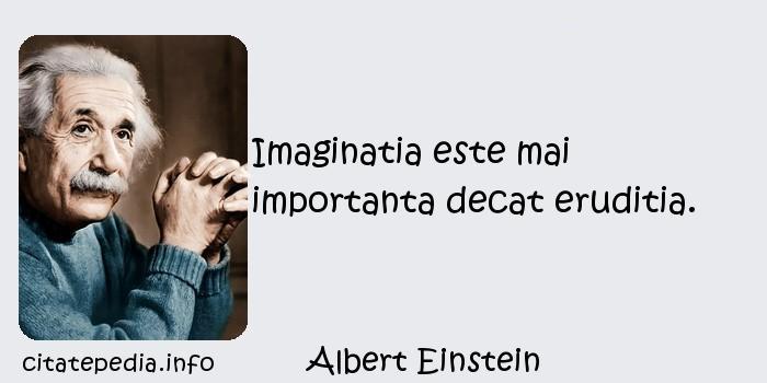 Albert Einstein - Imaginatia este mai importanta decat eruditia.