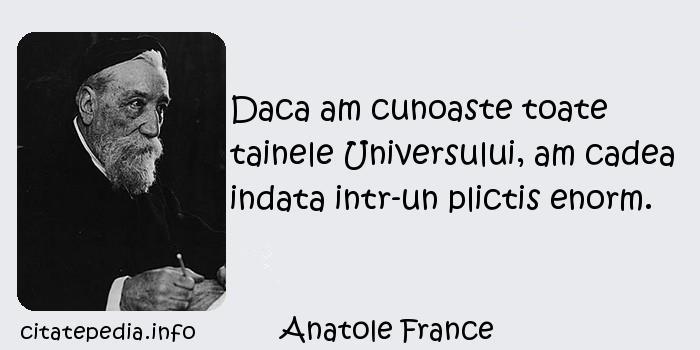 Anatole France - Daca am cunoaste toate tainele Universului, am cadea indata intr-un plictis enorm.