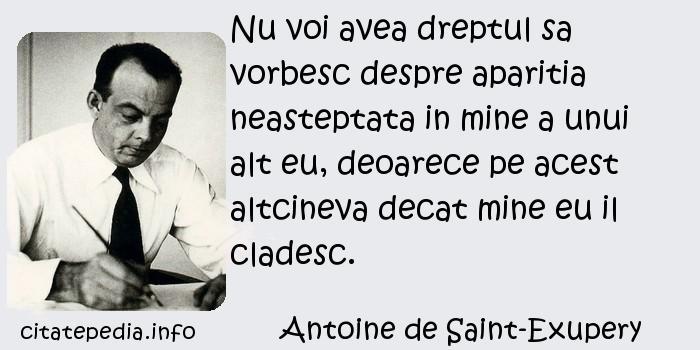 Antoine de Saint-Exupery - Nu voi avea dreptul sa vorbesc despre aparitia neasteptata in mine a unui alt eu, deoarece pe acest altcineva decat mine eu il cladesc.