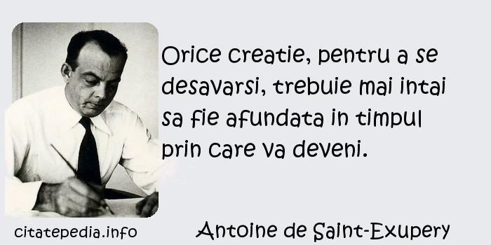 Antoine de Saint-Exupery - Orice creatie, pentru a se desavarsi, trebuie mai intai sa fie afundata in timpul prin care va deveni.