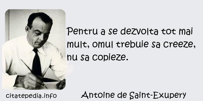 Antoine de Saint-Exupery - Pentru a se dezvolta tot mai mult, omul trebuie sa creeze, nu sa copieze.