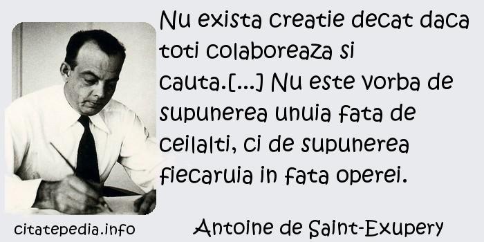 Antoine de Saint-Exupery - Nu exista creatie decat daca toti colaboreaza si cauta.[...] Nu este vorba de supunerea unuia fata de ceilalti, ci de supunerea fiecaruia in fata operei.