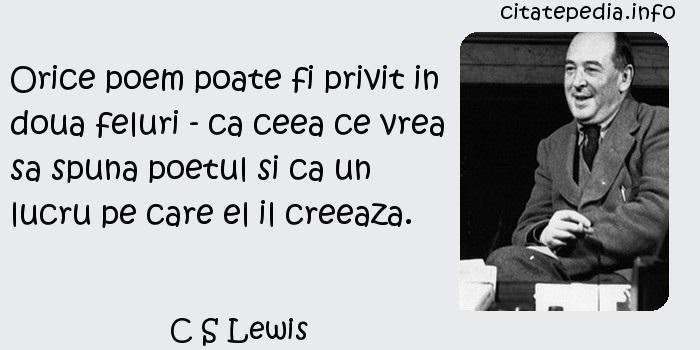 C S Lewis - Orice poem poate fi privit in doua feluri - ca ceea ce vrea sa spuna poetul si ca un lucru pe care el il creeaza.