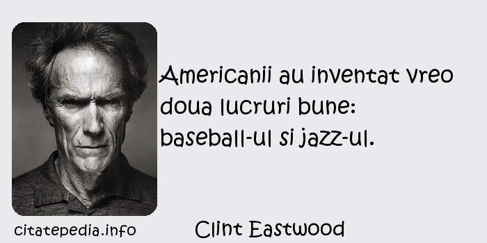 Clint Eastwood - Americanii au inventat vreo doua lucruri bune: baseball-ul si jazz-ul.