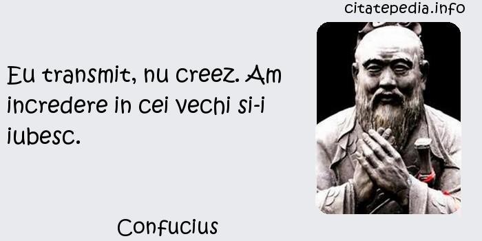Confucius - Eu transmit, nu creez. Am incredere in cei vechi si-i iubesc.
