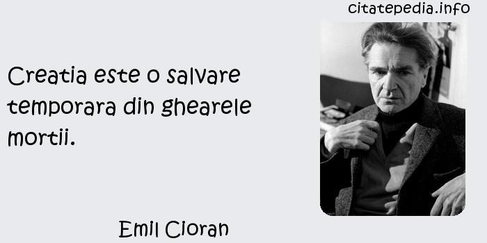 Emil Cioran - Creatia este o salvare temporara din ghearele mortii.
