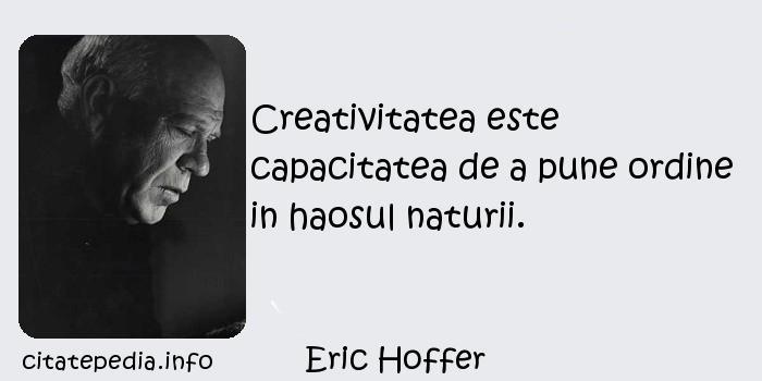 Eric Hoffer - Creativitatea este capacitatea de a pune ordine in haosul naturii.