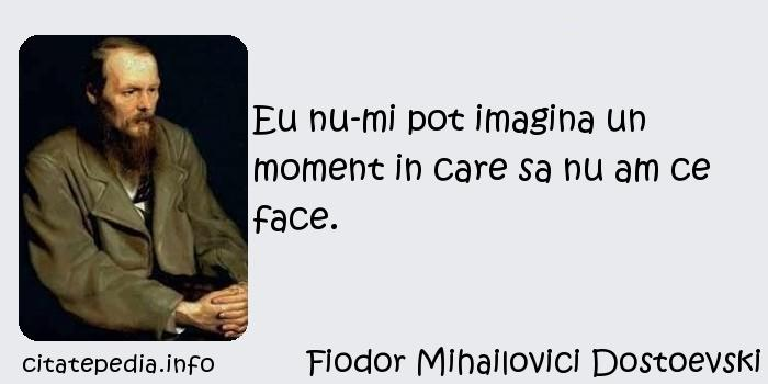 Fiodor Mihailovici Dostoevski - Eu nu-mi pot imagina un moment in care sa nu am ce face.