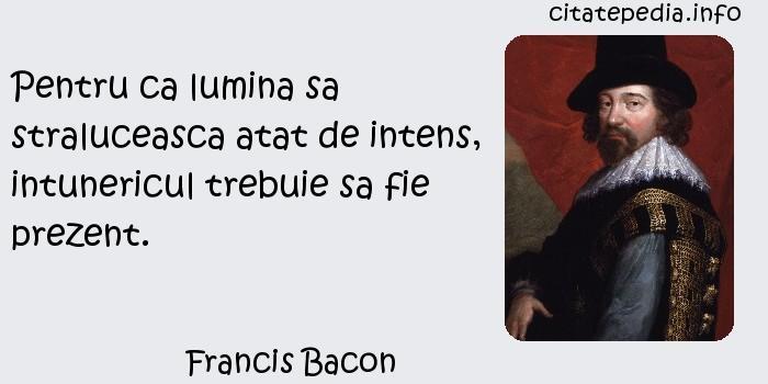 Francis Bacon - Pentru ca lumina sa straluceasca atat de intens, intunericul trebuie sa fie prezent.