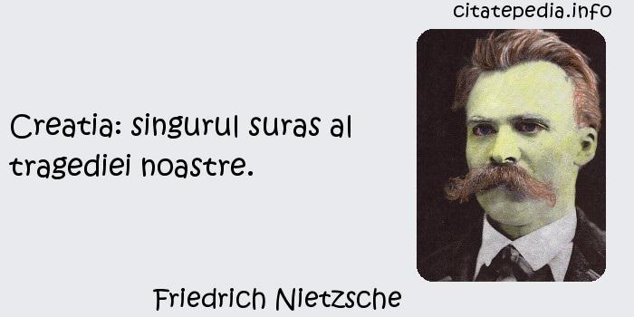 Friedrich Nietzsche - Creatia: singurul suras al tragediei noastre.