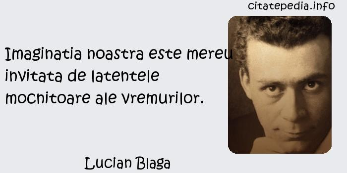 Lucian Blaga - Imaginatia noastra este mereu invitata de latentele mocnitoare ale vremurilor.