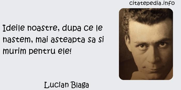 Lucian Blaga - Ideile noastre, dupa ce le nastem, mai asteapta sa si murim pentru ele!