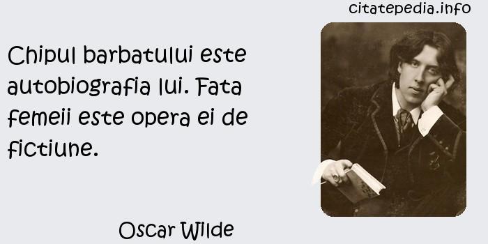 Oscar Wilde - Chipul barbatului este autobiografia lui. Fata femeii este opera ei de fictiune.