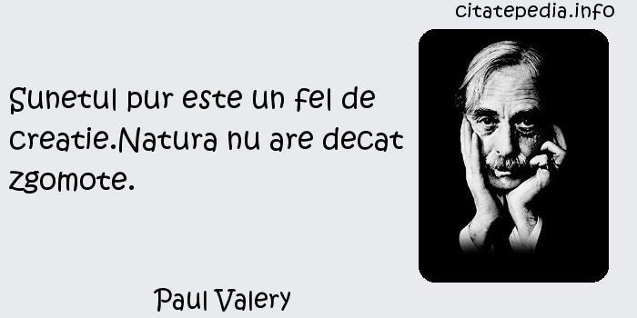 Paul Valery - Sunetul pur este un fel de creatie.Natura nu are decat zgomote.