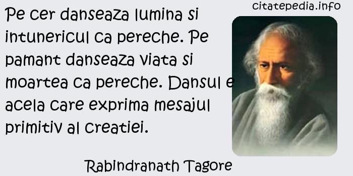 Rabindranath Tagore - Pe cer danseaza lumina si intunericul ca pereche. Pe pamant danseaza viata si moartea ca pereche. Dansul e acela care exprima mesajul primitiv al creatiei.