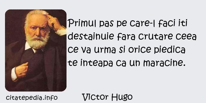 Victor Hugo - Primul pas pe care-l faci iti destainuie fara crutare ceea ce va urma si orice piedica te inteapa ca un maracine.