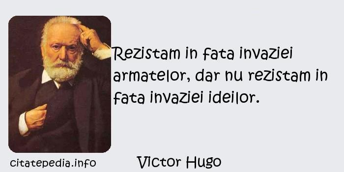 Victor Hugo - Rezistam in fata invaziei armatelor, dar nu rezistam in fata invaziei ideilor.