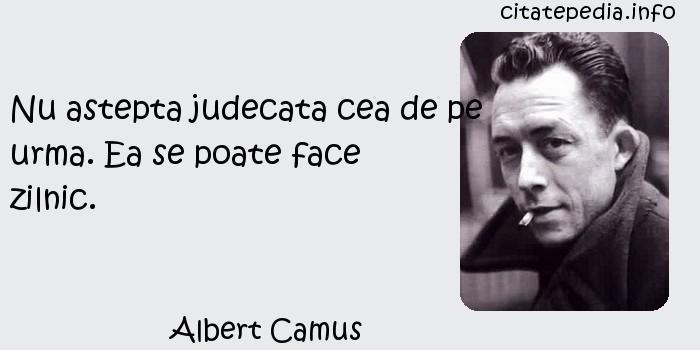 Albert Camus - Nu astepta judecata cea de pe urma. Ea se poate face zilnic.