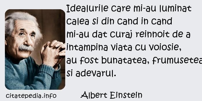 Albert Einstein - Idealurile care mi-au luminat calea si din cand in cand mi-au dat curaj reinnoit de a intampina viata cu voiosie, au fost bunatatea, frumusetea si adevarul.