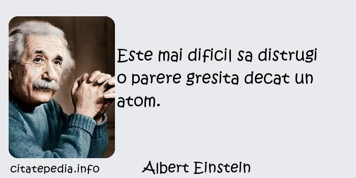 Albert Einstein - Este mai dificil sa distrugi o parere gresita decat un atom.