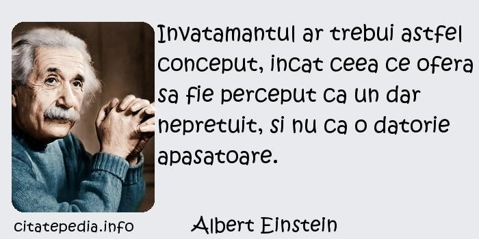Albert Einstein - Invatamantul ar trebui astfel conceput, incat ceea ce ofera sa fie perceput ca un dar nepretuit, si nu ca o datorie apasatoare.