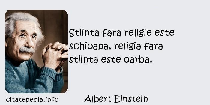 Albert Einstein - Stiinta fara religie este schioapa, religia fara stiinta este oarba.