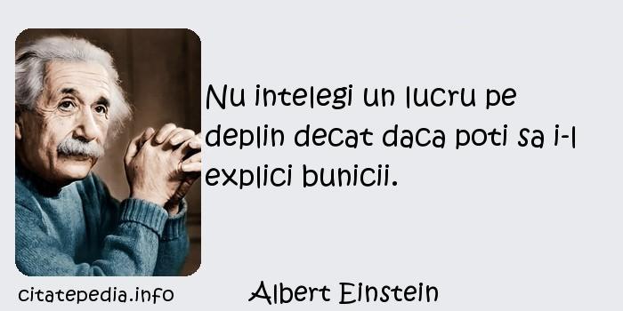 Albert Einstein - Nu intelegi un lucru pe deplin decat daca poti sa i-l explici bunicii.