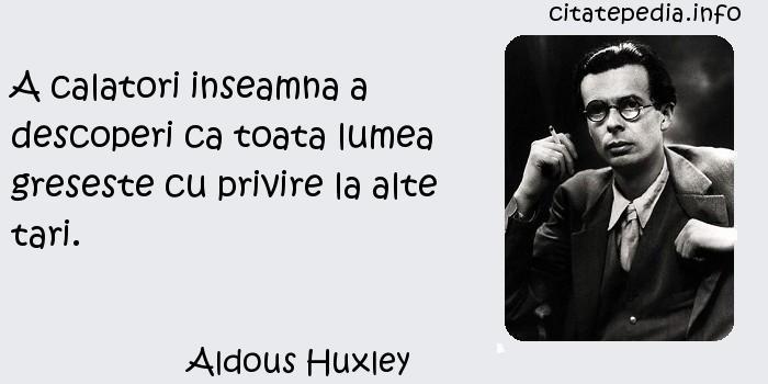 Aldous Huxley - A calatori inseamna a descoperi ca toata lumea greseste cu privire la alte tari.