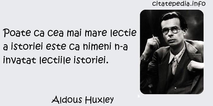 Aldous Huxley - Poate ca cea mai mare lectie a istoriei este ca nimeni n-a invatat lectiile istoriei.