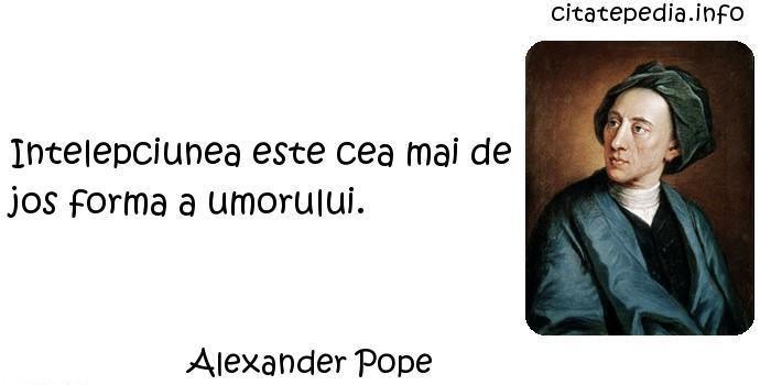 Alexander Pope - Intelepciunea este cea mai de jos forma a umorului.