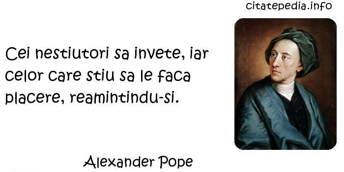 Alexander Pope - Cei nestiutori sa invete, iar celor care stiu sa le faca placere, reamintindu-si.