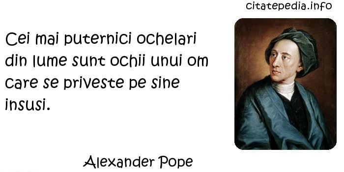 Alexander Pope - Cei mai puternici ochelari din lume sunt ochii unui om care se priveste pe sine insusi.