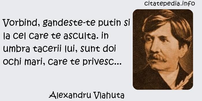 Alexandru Vlahuta - Vorbind, gandeste-te putin si la cel care te asculta. in umbra tacerii lui, sunt doi ochi mari, care te privesc...