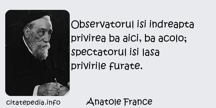 Anatole France - Observatorul isi indreapta privirea ba aici, ba acolo; spectatorul isi lasa privirile furate.