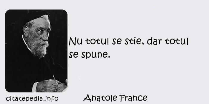 Anatole France - Nu totul se stie, dar totul se spune.