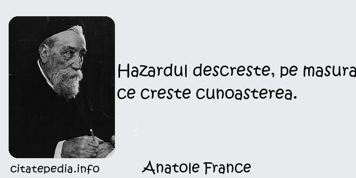 Anatole France - Hazardul descreste, pe masura ce creste cunoasterea.