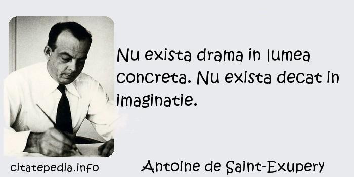 Antoine de Saint-Exupery - Nu exista drama in lumea concreta. Nu exista decat in imaginatie.