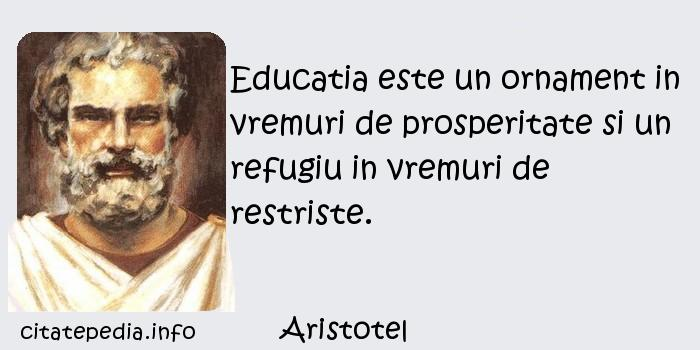Aristotel - Educatia este un ornament in vremuri de prosperitate si un refugiu in vremuri de restriste.