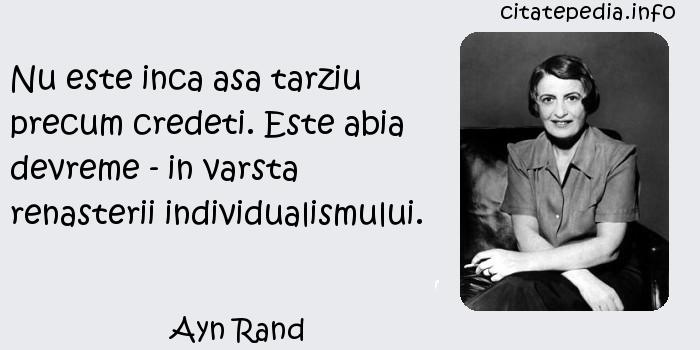 Ayn Rand - Nu este inca asa tarziu precum credeti. Este abia devreme - in varsta renasterii individualismului.