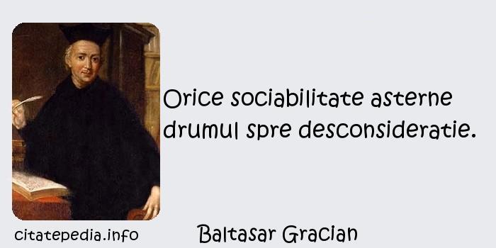 Baltasar Gracian - Orice sociabilitate asterne drumul spre desconsideratie.