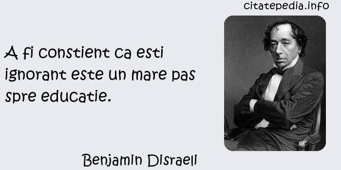 Benjamin Disraeli - A fi constient ca esti ignorant este un mare pas spre educatie.