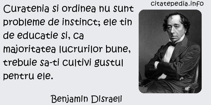 Benjamin Disraeli - Curatenia si ordinea nu sunt probleme de instinct; ele tin de educatie si, ca majoritatea lucrurilor bune, trebuie sa-ti cultivi gustul pentru ele.