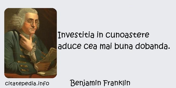 Benjamin Franklin - Investitia in cunoastere aduce cea mai buna dobanda.